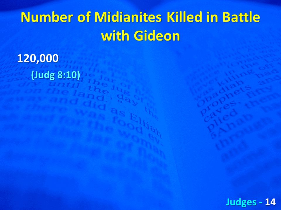Number of Midianites Killed in Battle with Gideon 120,000 (Judg 8:10) Judges - 14