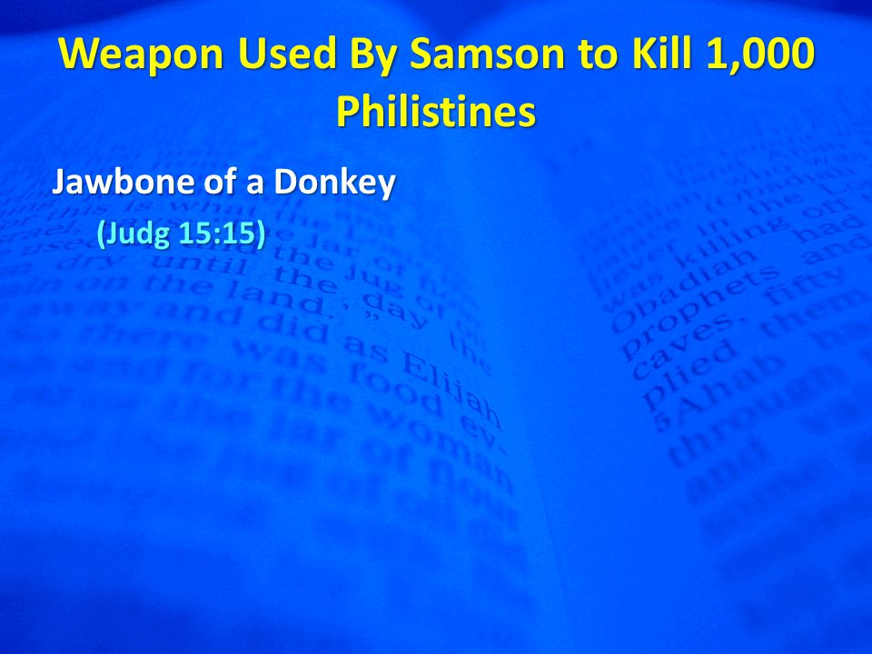 Weapon Used By Samson to Kill 1,000 Philistines Jawbone of a Donkey (Judg 15:15)