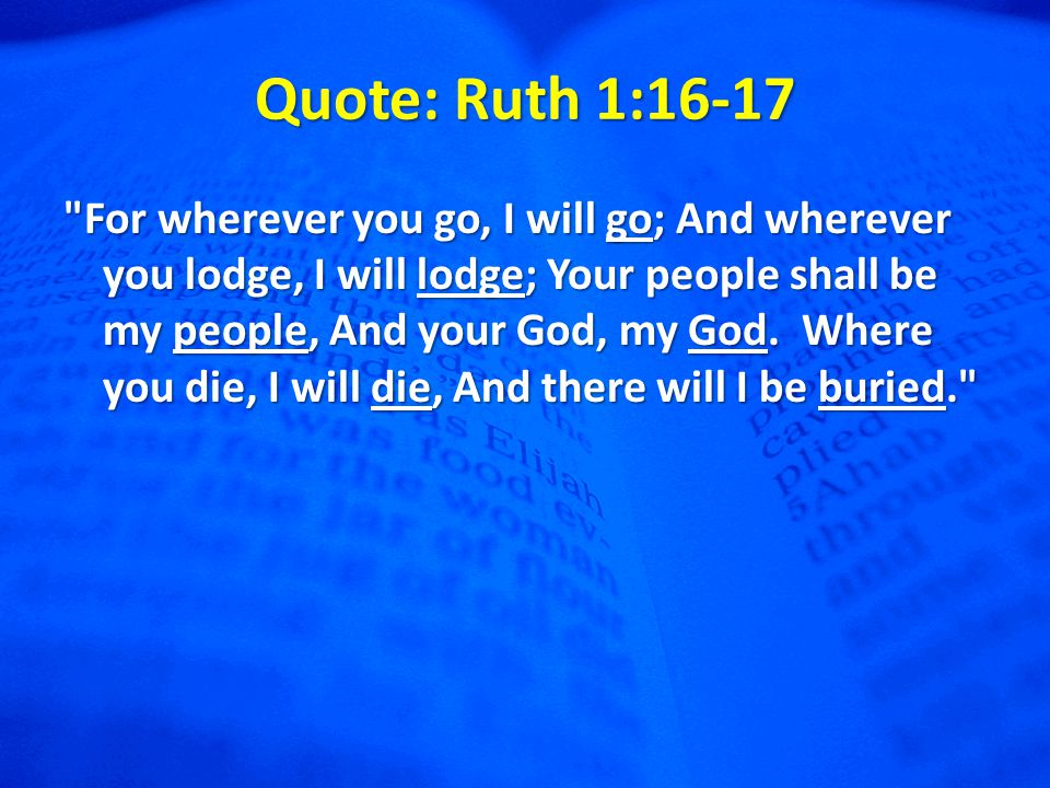 Quote: Ruth 1:16-17 For wherever you go, I will go; And wherever you lodge, I will lodge; Your people shall be my people, And your God, my God.