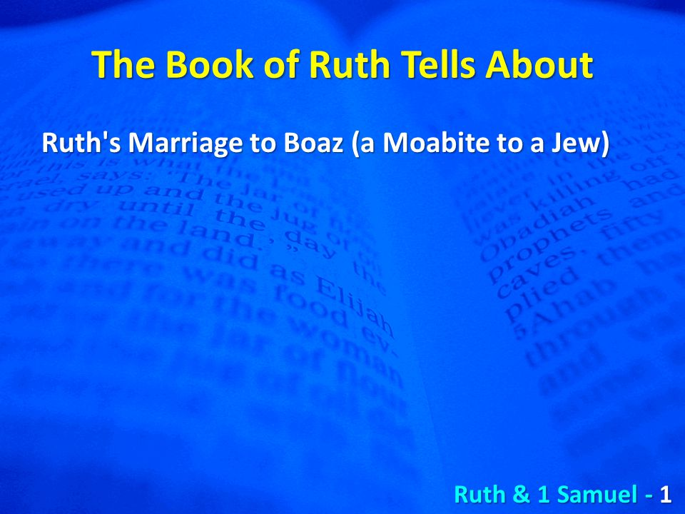 The Book of Ruth Tells About Ruth s Marriage to Boaz (a Moabite to a Jew) Ruth & 1 Samuel - 1