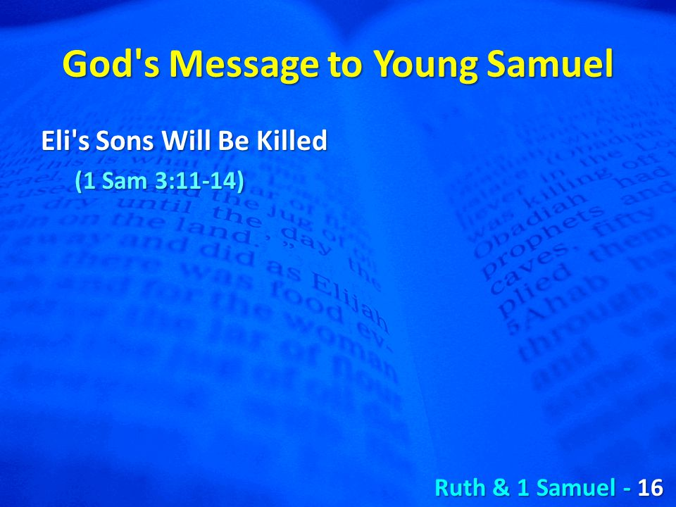 God s Message to Young Samuel Eli s Sons Will Be Killed (1 Sam 3:11-14) Ruth & 1 Samuel - 16