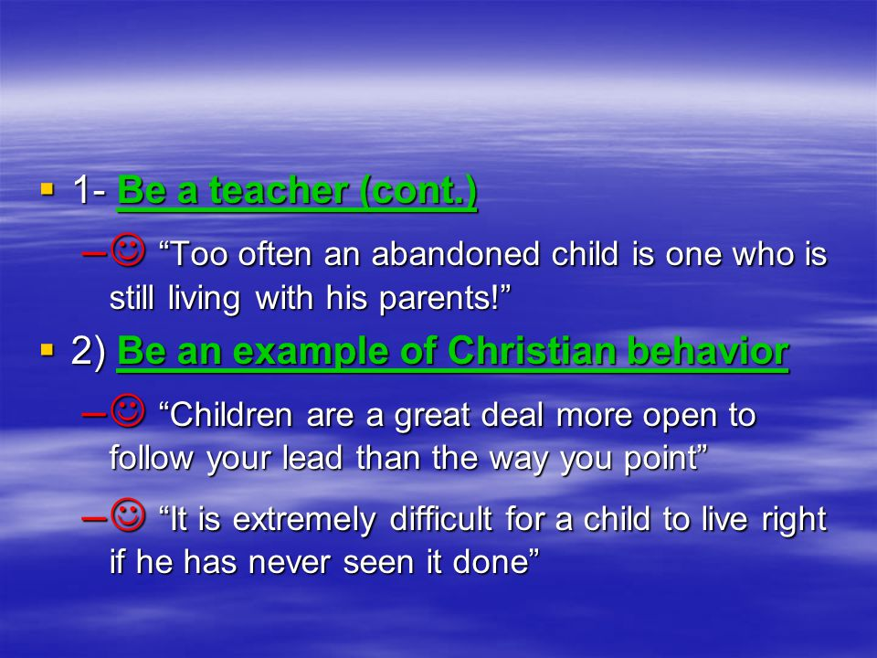  1- Be a teacher (cont.) – Too often an abandoned child is one who is still living with his parents!  2) Be an example of Christian behavior – Children are a great deal more open to follow your lead than the way you point – It is extremely difficult for a child to live right if he has never seen it done