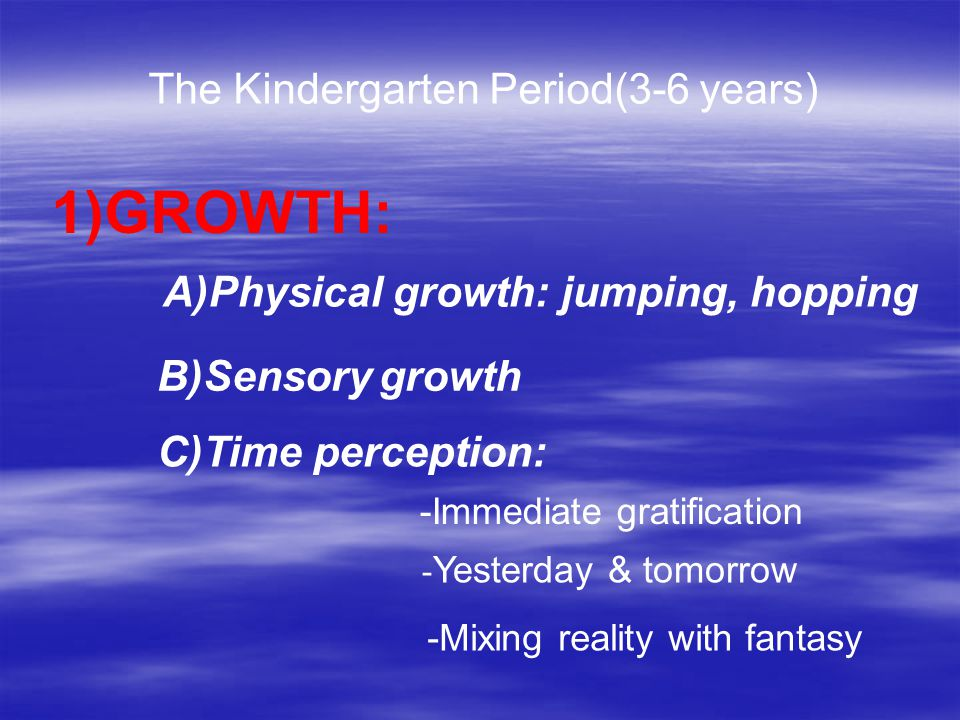 1)GROWTH: A)Physical growth: jumping, hopping B)Sensory growth C)Time perception: -Immediate gratification - Yesterday & tomorrow -Mixing reality with fantasy