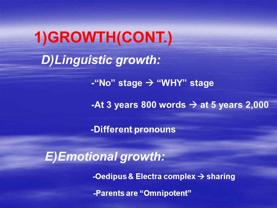 1)GROWTH(CONT.) D)Linguistic growth: - No stage  WHY stage -At 3 years 800 words  at 5 years 2,000 -Different pronouns E)Emotional growth: -Oedipus & Electra complex  sharing -Parents are Omnipotent