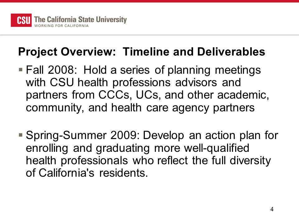 Project Overview: Timeline and Deliverables  Fall 2008: Hold a series of planning meetings with CSU health professions advisors and partners from CCCs, UCs, and other academic, community, and health care agency partners  Spring-Summer 2009: Develop an action plan for enrolling and graduating more well-qualified health professionals who reflect the full diversity of California s residents.