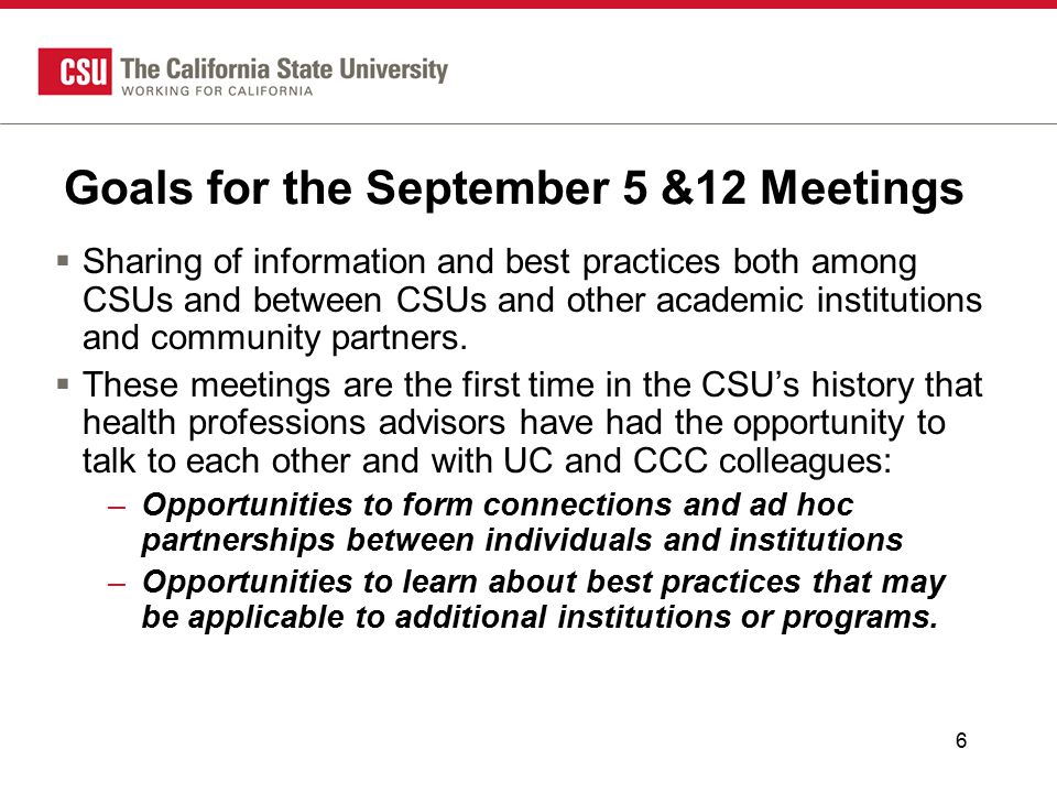 6 Goals for the September 5 &12 Meetings  Sharing of information and best practices both among CSUs and between CSUs and other academic institutions and community partners.
