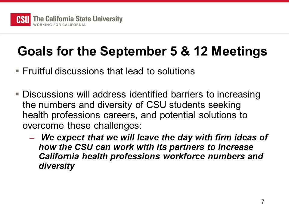 7 Goals for the September 5 & 12 Meetings  Fruitful discussions that lead to solutions  Discussions will address identified barriers to increasing the numbers and diversity of CSU students seeking health professions careers, and potential solutions to overcome these challenges: – We expect that we will leave the day with firm ideas of how the CSU can work with its partners to increase California health professions workforce numbers and diversity
