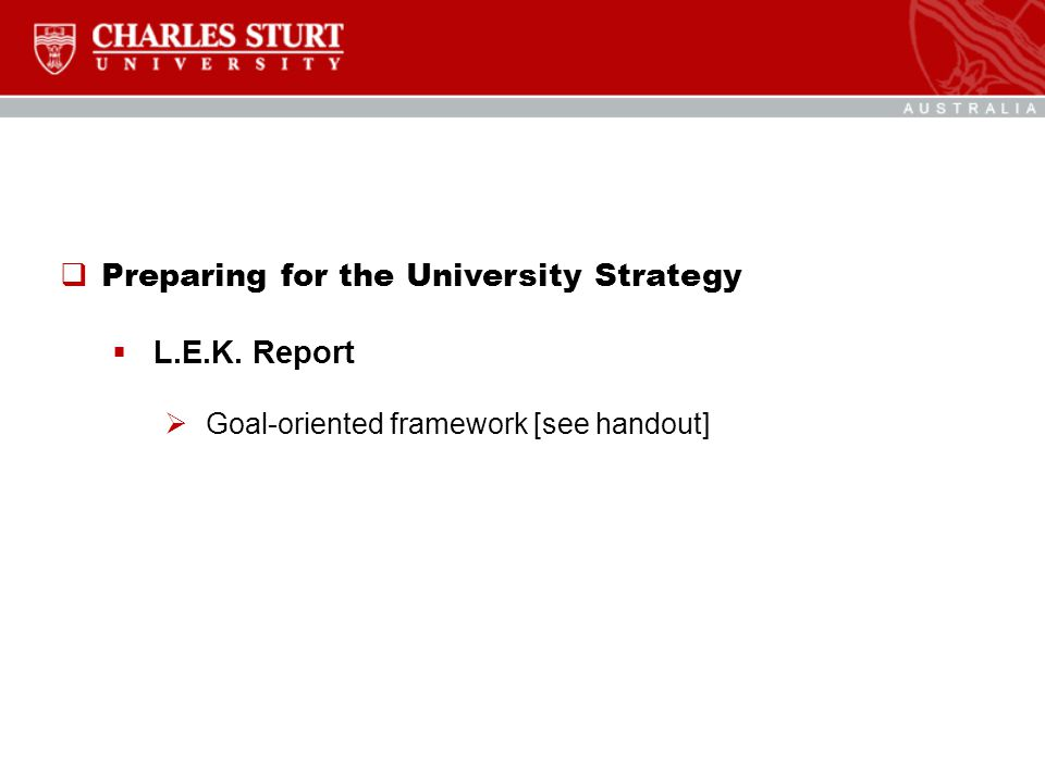  Preparing for the University Strategy  L.E.K. Report  Goal-oriented framework [see handout]