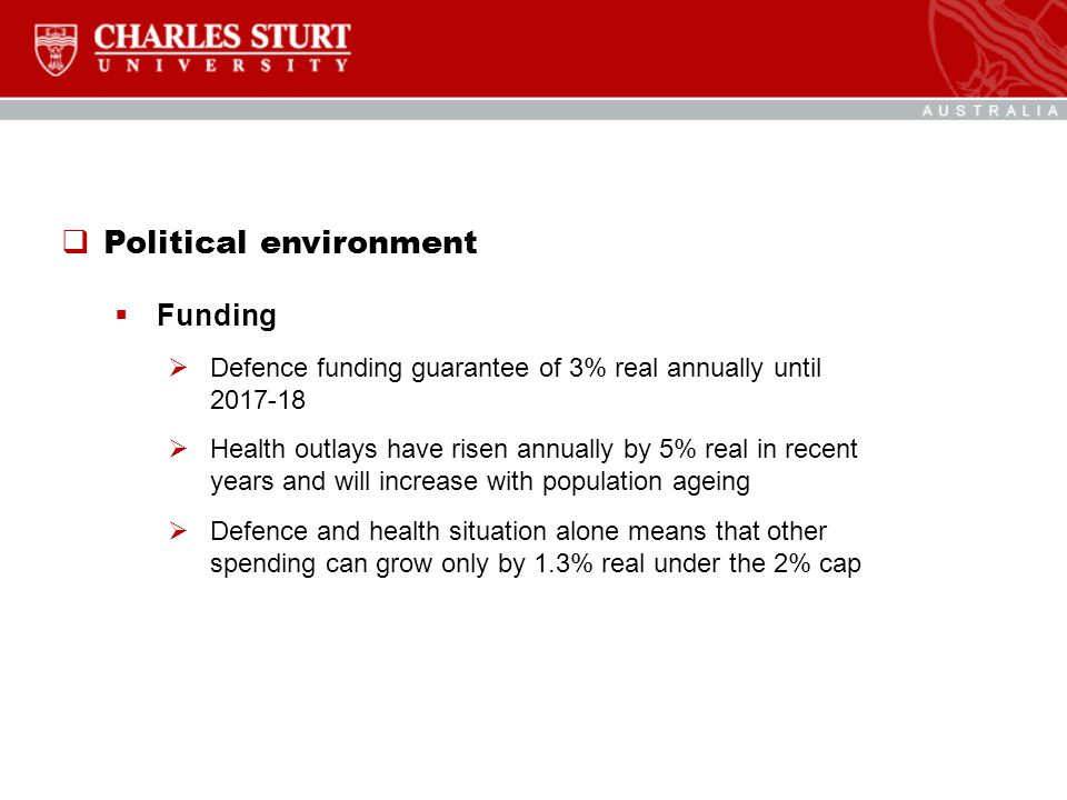  Political environment  Funding  Defence funding guarantee of 3% real annually until 2017-18  Health outlays have risen annually by 5% real in recent years and will increase with population ageing  Defence and health situation alone means that other spending can grow only by 1.3% real under the 2% cap