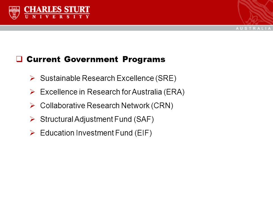  Current Government Programs  Sustainable Research Excellence (SRE)  Excellence in Research for Australia (ERA)  Collaborative Research Network (CRN)  Structural Adjustment Fund (SAF)  Education Investment Fund (EIF)