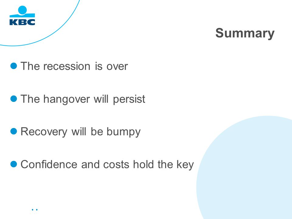 Summary The recession is over The hangover will persist Recovery will be bumpy Confidence and costs hold the key