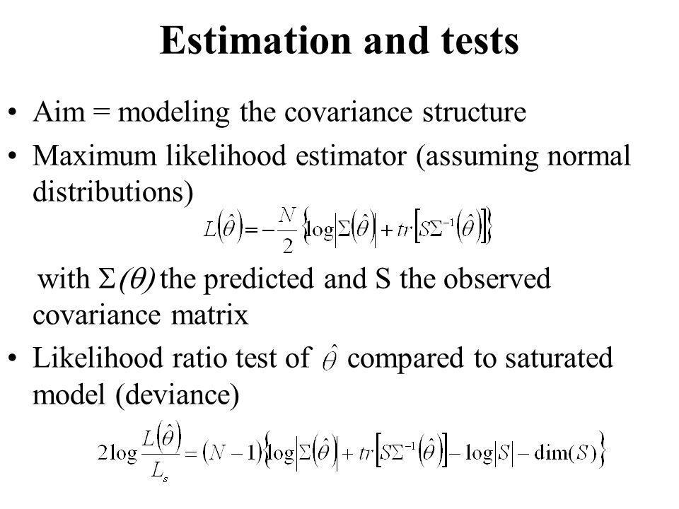 Estimation and tests Aim = modeling the covariance structure Maximum likelihood estimator (assuming normal distributions) with  the predicted and S the observed covariance matrix Likelihood ratio test of compared to saturated model (deviance)