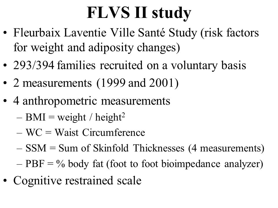 FLVS II study Fleurbaix Laventie Ville Santé Study (risk factors for weight and adiposity changes) 293/394 families recruited on a voluntary basis 2 measurements (1999 and 2001) 4 anthropometric measurements –BMI = weight / height 2 –WC = Waist Circumference –SSM = Sum of Skinfold Thicknesses (4 measurements) –PBF = % body fat (foot to foot bioimpedance analyzer) Cognitive restrained scale