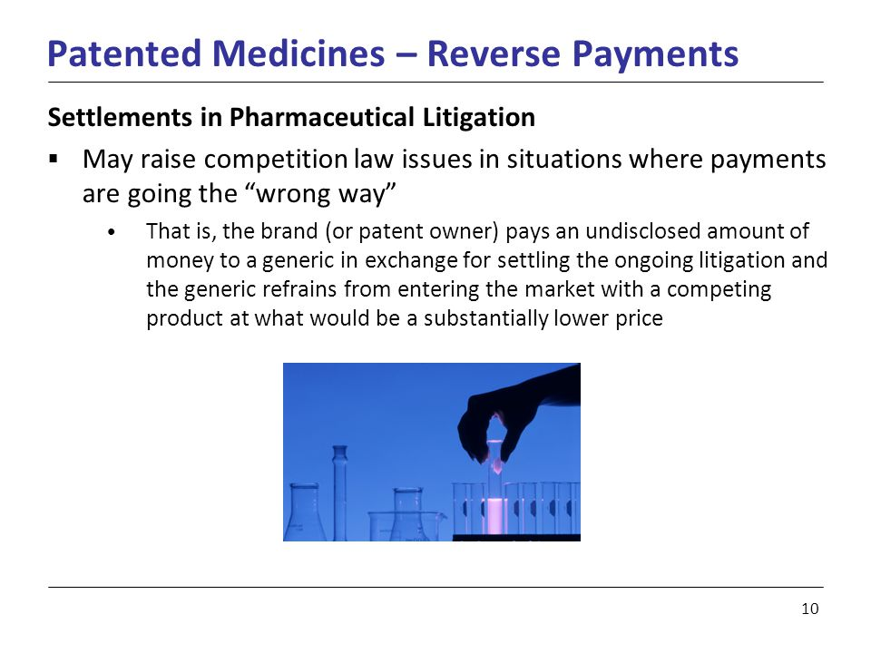 10 Patented Medicines – Reverse Payments Settlements in Pharmaceutical Litigation  May raise competition law issues in situations where payments are going the wrong way That is, the brand (or patent owner) pays an undisclosed amount of money to a generic in exchange for settling the ongoing litigation and the generic refrains from entering the market with a competing product at what would be a substantially lower price