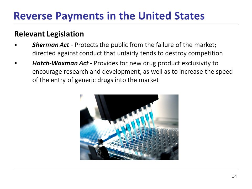 14 Reverse Payments in the United States Relevant Legislation  Sherman Act - Protects the public from the failure of the market; directed against conduct that unfairly tends to destroy competition  Hatch-Waxman Act - Provides for new drug product exclusivity to encourage research and development, as well as to increase the speed of the entry of generic drugs into the market