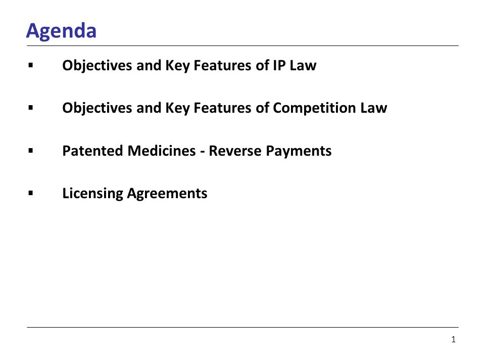 1 Agenda  Objectives and Key Features of IP Law  Objectives and Key Features of Competition Law  Patented Medicines - Reverse Payments  Licensing Agreements