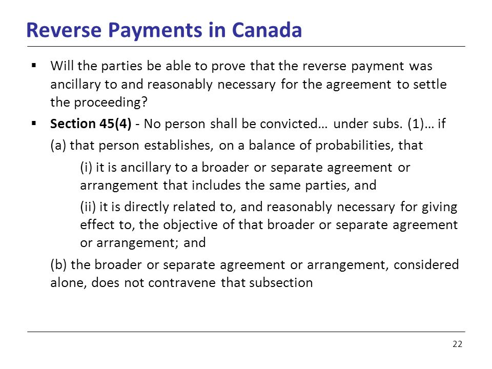 22 Reverse Payments in Canada  Will the parties be able to prove that the reverse payment was ancillary to and reasonably necessary for the agreement to settle the proceeding.