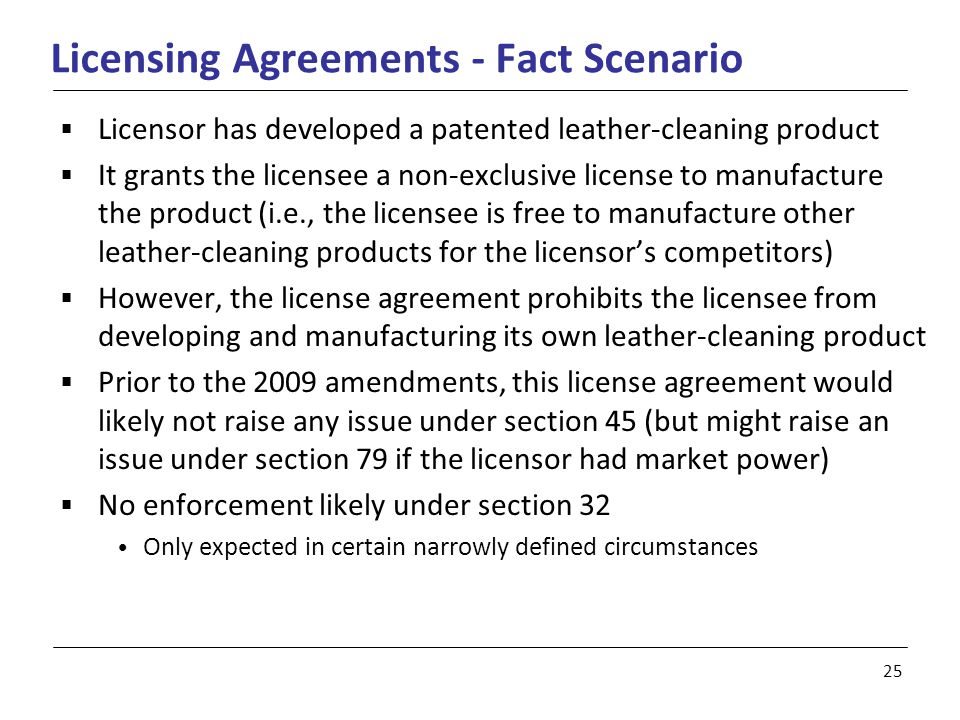 25 Licensing Agreements - Fact Scenario  Licensor has developed a patented leather-cleaning product  It grants the licensee a non-exclusive license to manufacture the product (i.e., the licensee is free to manufacture other leather-cleaning products for the licensor's competitors)  However, the license agreement prohibits the licensee from developing and manufacturing its own leather-cleaning product  Prior to the 2009 amendments, this license agreement would likely not raise any issue under section 45 (but might raise an issue under section 79 if the licensor had market power)  No enforcement likely under section 32 Only expected in certain narrowly defined circumstances