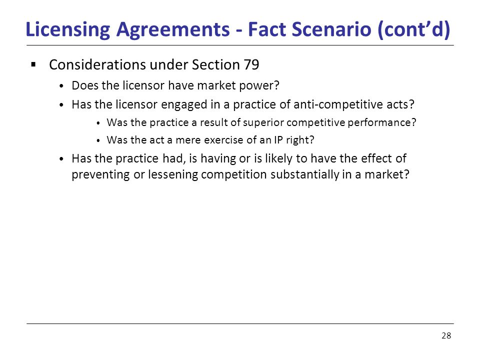 28 Licensing Agreements - Fact Scenario (cont'd)  Considerations under Section 79 Does the licensor have market power.