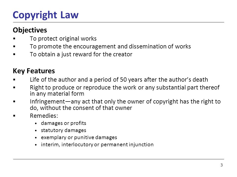3 Copyright Law Objectives  To protect original works  To promote the encouragement and dissemination of works  To obtain a just reward for the creator Key Features  Life of the author and a period of 50 years after the author's death  Right to produce or reproduce the work or any substantial part thereof in any material form  Infringement—any act that only the owner of copyright has the right to do, without the consent of that owner  Remedies: damages or profits statutory damages exemplary or punitive damages interim, interlocutory or permanent injunction