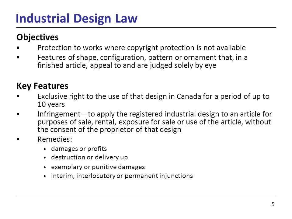 5 Industrial Design Law Objectives  Protection to works where copyright protection is not available  Features of shape, configuration, pattern or ornament that, in a finished article, appeal to and are judged solely by eye Key Features  Exclusive right to the use of that design in Canada for a period of up to 10 years  Infringement—to apply the registered industrial design to an article for purposes of sale, rental, exposure for sale or use of the article, without the consent of the proprietor of that design  Remedies: damages or profits destruction or delivery up exemplary or punitive damages interim, interlocutory or permanent injunctions