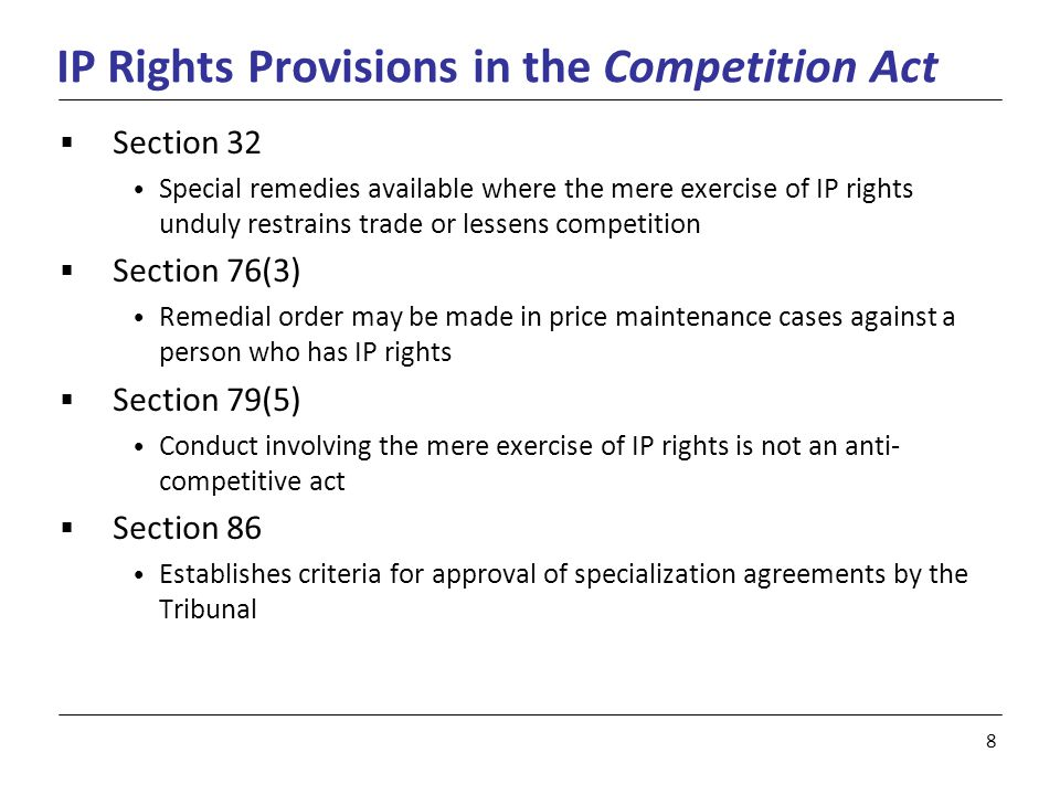 8 IP Rights Provisions in the Competition Act  Section 32 Special remedies available where the mere exercise of IP rights unduly restrains trade or lessens competition  Section 76(3) Remedial order may be made in price maintenance cases against a person who has IP rights  Section 79(5) Conduct involving the mere exercise of IP rights is not an anti- competitive act  Section 86 Establishes criteria for approval of specialization agreements by the Tribunal