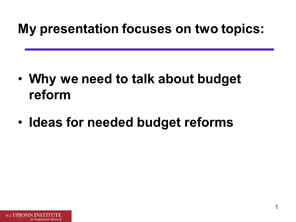 1 My presentation focuses on two topics: Why we need to talk about budget reform Ideas for needed budget reforms