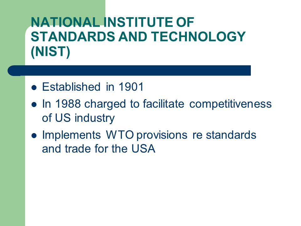 NATIONAL INSTITUTE OF STANDARDS AND TECHNOLOGY (NIST) Established in 1901 In 1988 charged to facilitate competitiveness of US industry Implements WTO provisions re standards and trade for the USA