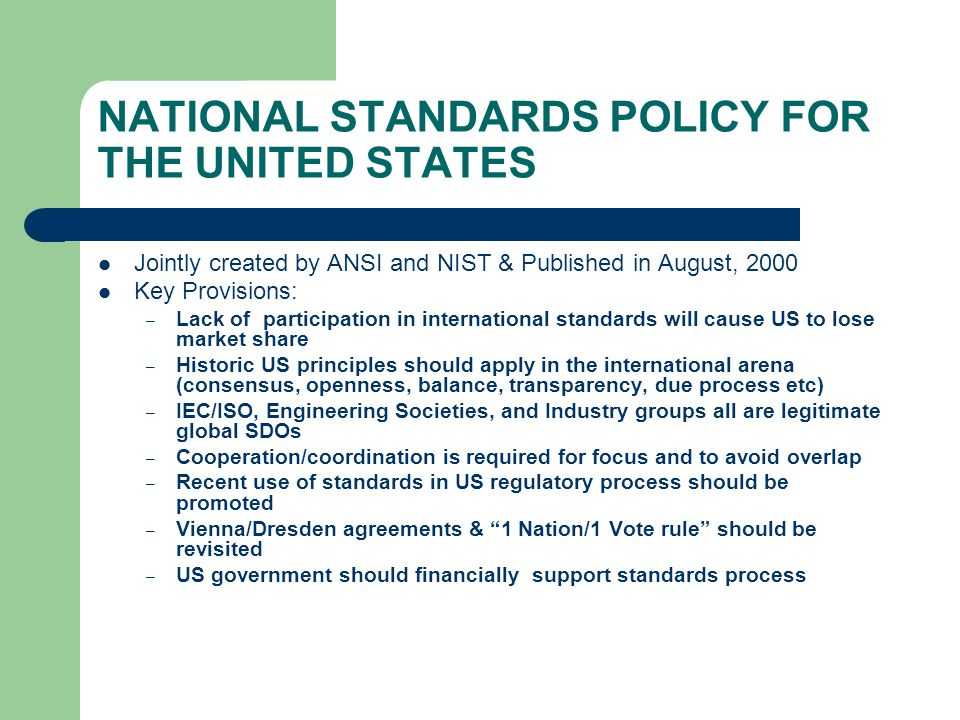 NATIONAL STANDARDS POLICY FOR THE UNITED STATES Jointly created by ANSI and NIST & Published in August, 2000 Key Provisions: – Lack of participation in international standards will cause US to lose market share – Historic US principles should apply in the international arena (consensus, openness, balance, transparency, due process etc) – IEC/ISO, Engineering Societies, and Industry groups all are legitimate global SDOs – Cooperation/coordination is required for focus and to avoid overlap – Recent use of standards in US regulatory process should be promoted – Vienna/Dresden agreements & 1 Nation/1 Vote rule should be revisited – US government should financially support standards process