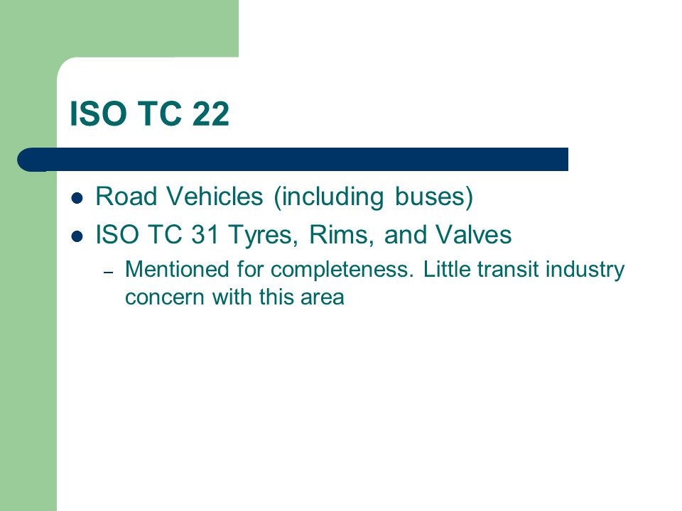 ISO TC 22 Road Vehicles (including buses) ISO TC 31 Tyres, Rims, and Valves – Mentioned for completeness.