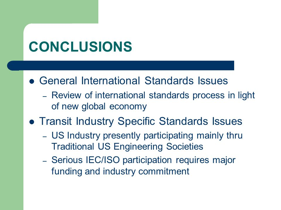 CONCLUSIONS General International Standards Issues – Review of international standards process in light of new global economy Transit Industry Specific Standards Issues – US Industry presently participating mainly thru Traditional US Engineering Societies – Serious IEC/ISO participation requires major funding and industry commitment