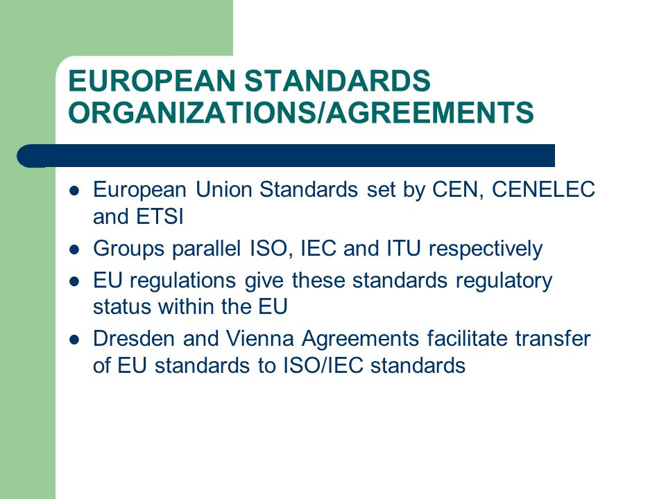 EUROPEAN STANDARDS ORGANIZATIONS/AGREEMENTS European Union Standards set by CEN, CENELEC and ETSI Groups parallel ISO, IEC and ITU respectively EU regulations give these standards regulatory status within the EU Dresden and Vienna Agreements facilitate transfer of EU standards to ISO/IEC standards