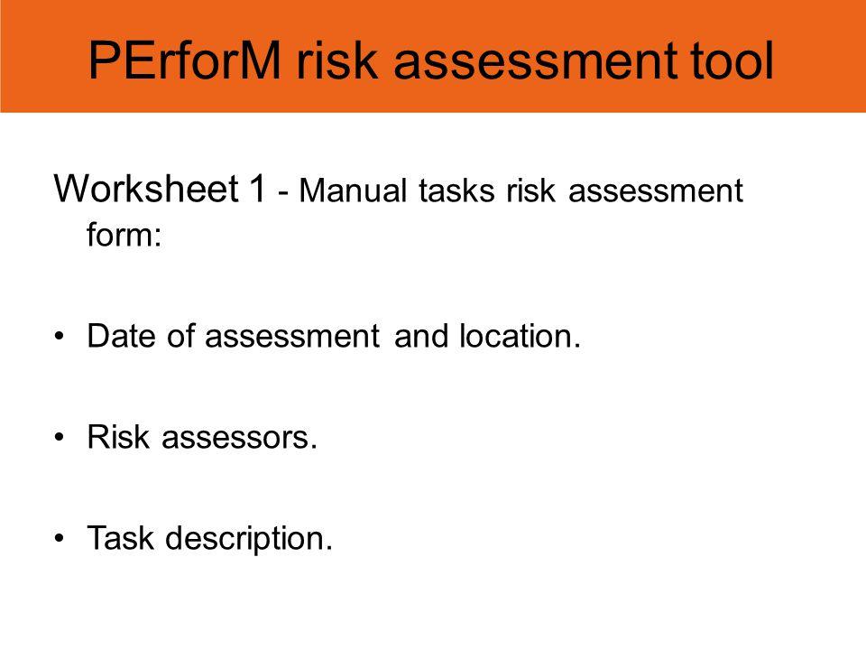 PErforM risk assessment tool Worksheet 1 - Manual tasks risk assessment form: Date of assessment and location. Risk assessors. Task description.