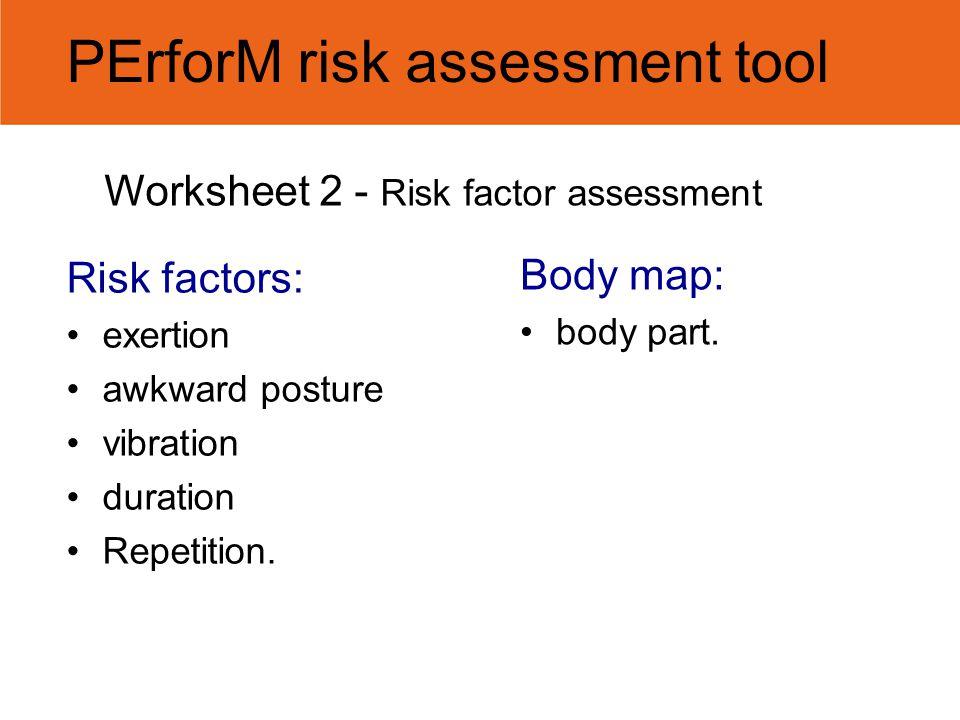 Worksheet 2 - Risk factor assessment Risk factors: exertion awkward posture vibration duration Repetition. Body map: body part. PErforM risk assessmen