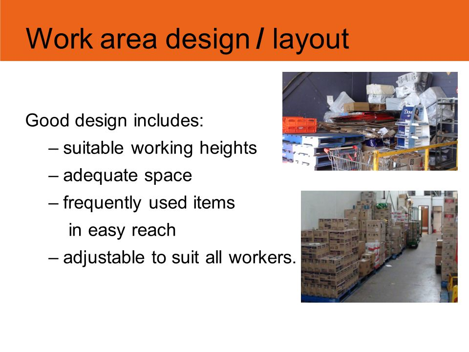 Work area design / layout Good design includes: –suitable working heights –adequate space –frequently used items in easy reach –adjustable to suit all
