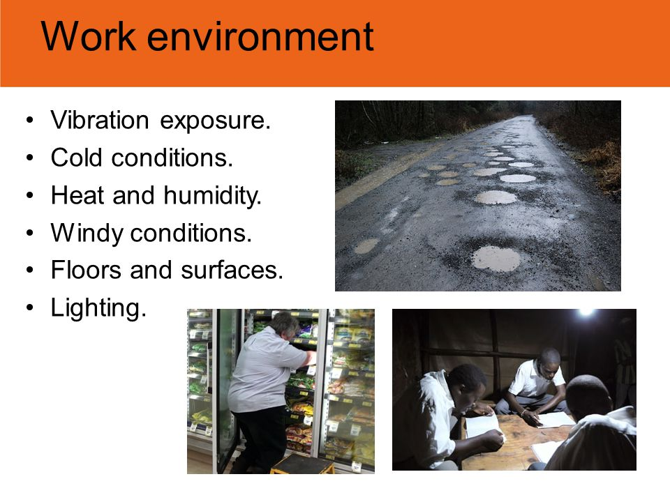 Work environment Vibration exposure. Cold conditions. Heat and humidity. Windy conditions. Floors and surfaces. Lighting.