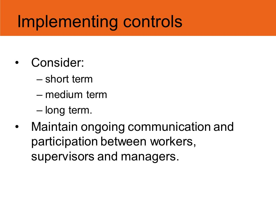 Consider: –short term –medium term –long term. Maintain ongoing communication and participation between workers, supervisors and managers. Implementin