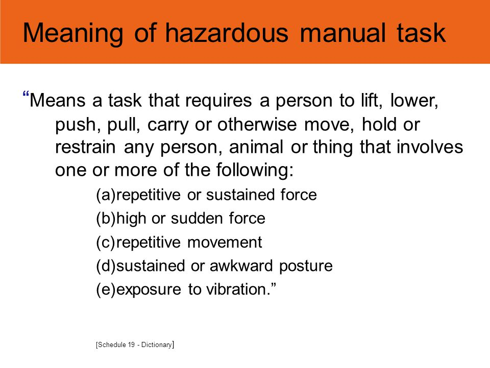 """Meaning of hazardous manual task """" Means a task that requires a person to lift, lower, push, pull, carry or otherwise move, hold or restrain any perso"""