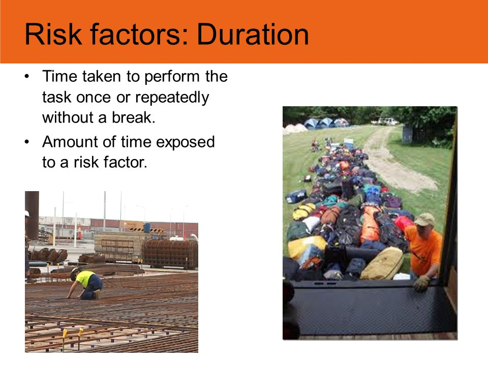 Risk factors: Duration Time taken to perform the task once or repeatedly without a break. Amount of time exposed to a risk factor. Photos: Daryl Dicke