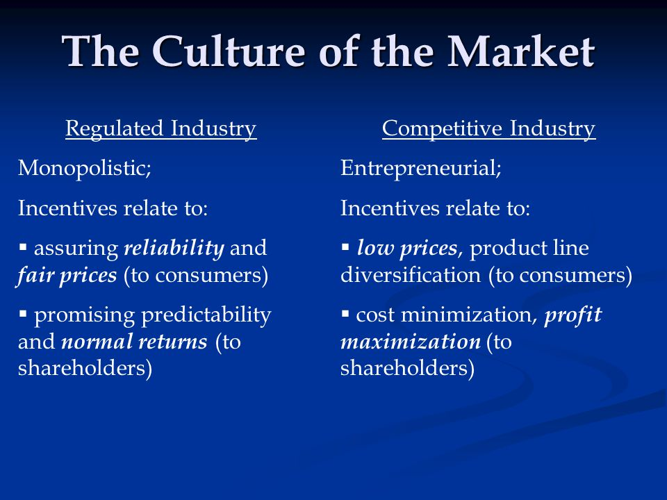 The Culture of the Market Regulated Industry Monopolistic; Incentives relate to:  assuring reliability and fair prices (to consumers)  promising pre