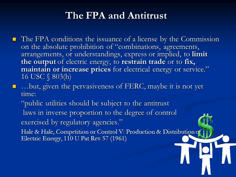 The FPA and Antitrust The FPA conditions the issuance of a license by the Commission on the absolute prohibition of combinations, agreements, arrangements, or understandings, express or implied, to limit the output of electric energy, to restrain trade or to fix, maintain or increase prices for electrical energy or service. 16 USC § 803(h) The FPA conditions the issuance of a license by the Commission on the absolute prohibition of combinations, agreements, arrangements, or understandings, express or implied, to limit the output of electric energy, to restrain trade or to fix, maintain or increase prices for electrical energy or service. 16 USC § 803(h) …but, given the pervasiveness of FERC, maybe it is not yet time: …but, given the pervasiveness of FERC, maybe it is not yet time: public utilities should be subject to the antitrust laws in inverse proportion to the degree of control laws in inverse proportion to the degree of control exercised by regulatory agencies. Hale & Hale, Competition or Control V: Production & Distribution of Electric Energy, 110 U Pat Rev 57 (1961)