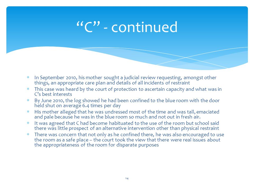  In September 2010, his mother sought a judicial review requesting, amongst other things, an appropriate care plan and details of all incidents of restraint  This case was heard by the court of protection to ascertain capacity and what was in C's best interests  By June 2010, the log showed he had been confined to the blue room with the door held shut on average 6.4 times per day  His mother alleged that he was undressed most of the time and was tall, emaciated and pale because he was in the blue room so much and not out in fresh air.