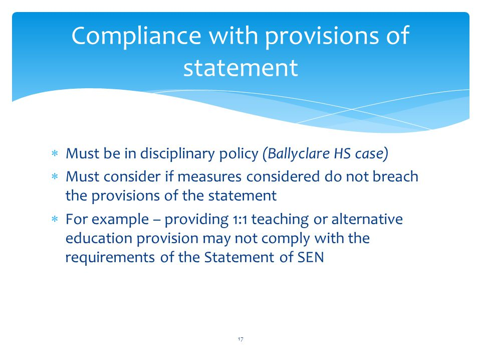  Must be in disciplinary policy (Ballyclare HS case)  Must consider if measures considered do not breach the provisions of the statement  For example – providing 1:1 teaching or alternative education provision may not comply with the requirements of the Statement of SEN Compliance with provisions of statement 17