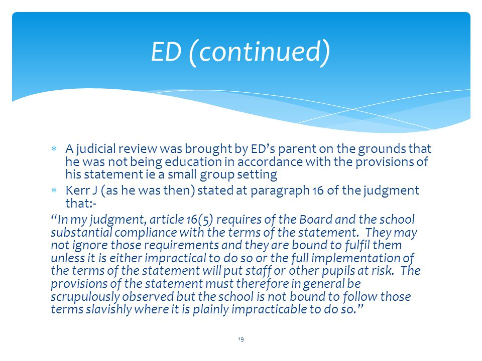  A judicial review was brought by ED's parent on the grounds that he was not being education in accordance with the provisions of his statement ie a small group setting  Kerr J (as he was then) stated at paragraph 16 of the judgment that:- In my judgment, article 16(5) requires of the Board and the school substantial compliance with the terms of the statement.