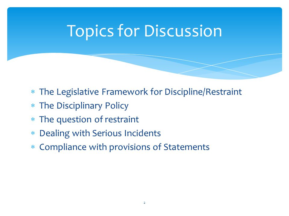  The Legislative Framework for Discipline/Restraint  The Disciplinary Policy  The question of restraint  Dealing with Serious Incidents  Compliance with provisions of Statements Topics for Discussion 2