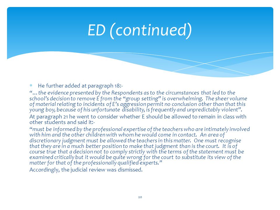  He further added at paragraph 18:- …the evidence presented by the Respondents as to the circumstances that led to the school's decision to remove E from the group setting is overwhelming.