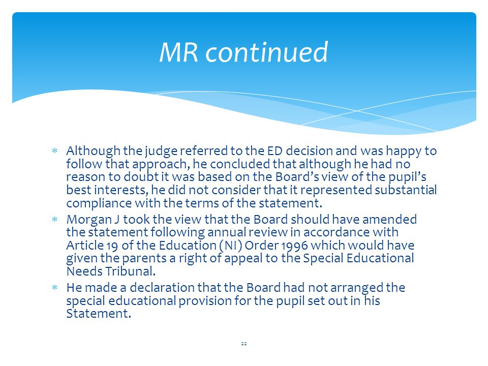  Although the judge referred to the ED decision and was happy to follow that approach, he concluded that although he had no reason to doubt it was based on the Board's view of the pupil's best interests, he did not consider that it represented substantial compliance with the terms of the statement.