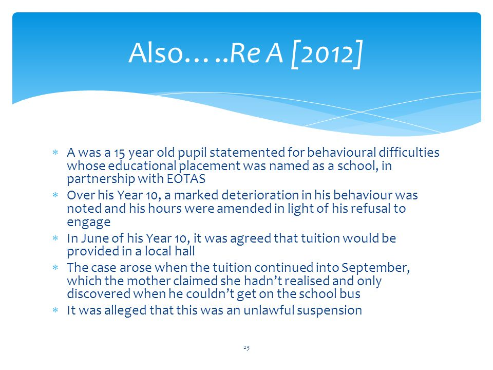  A was a 15 year old pupil statemented for behavioural difficulties whose educational placement was named as a school, in partnership with EOTAS  Over his Year 10, a marked deterioration in his behaviour was noted and his hours were amended in light of his refusal to engage  In June of his Year 10, it was agreed that tuition would be provided in a local hall  The case arose when the tuition continued into September, which the mother claimed she hadn't realised and only discovered when he couldn't get on the school bus  It was alleged that this was an unlawful suspension Also…..Re A [2012] 23