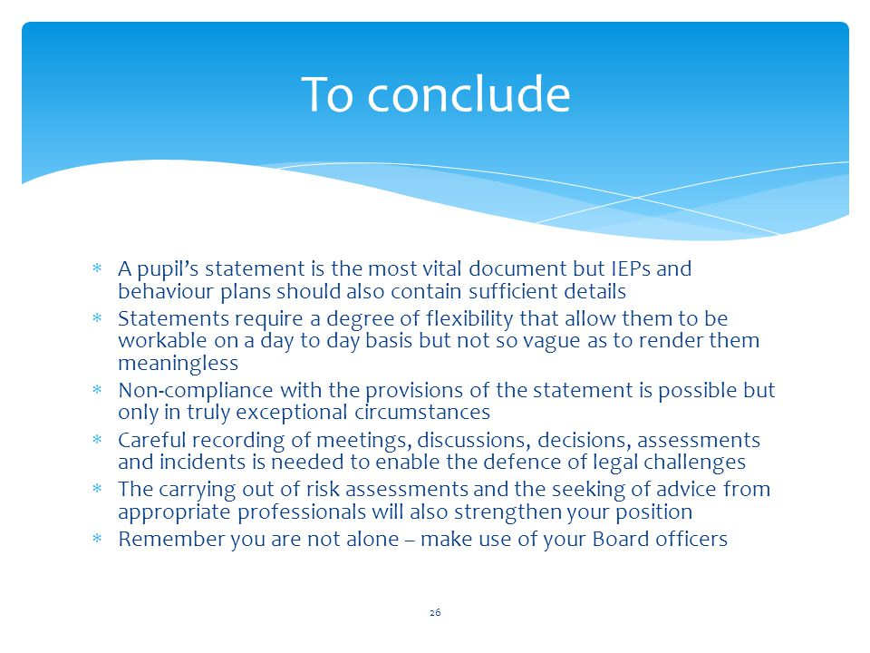  A pupil's statement is the most vital document but IEPs and behaviour plans should also contain sufficient details  Statements require a degree of flexibility that allow them to be workable on a day to day basis but not so vague as to render them meaningless  Non-compliance with the provisions of the statement is possible but only in truly exceptional circumstances  Careful recording of meetings, discussions, decisions, assessments and incidents is needed to enable the defence of legal challenges  The carrying out of risk assessments and the seeking of advice from appropriate professionals will also strengthen your position  Remember you are not alone – make use of your Board officers To conclude 26