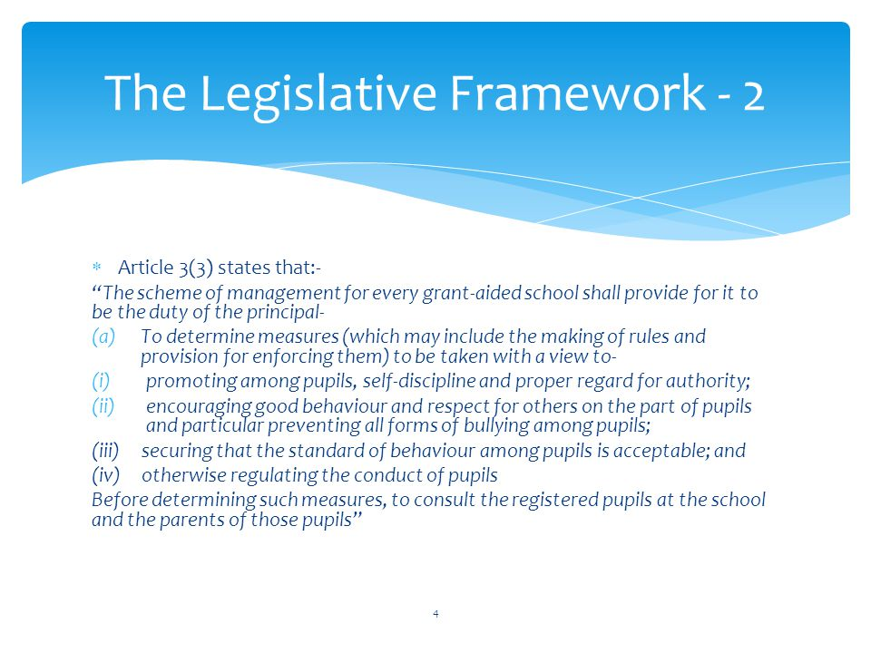  Article 3(3) states that:- The scheme of management for every grant-aided school shall provide for it to be the duty of the principal- (a)To determine measures (which may include the making of rules and provision for enforcing them) to be taken with a view to- (i)promoting among pupils, self-discipline and proper regard for authority; (ii)encouraging good behaviour and respect for others on the part of pupils and particular preventing all forms of bullying among pupils; (iii) securing that the standard of behaviour among pupils is acceptable; and (iv) otherwise regulating the conduct of pupils Before determining such measures, to consult the registered pupils at the school and the parents of those pupils The Legislative Framework - 2 4